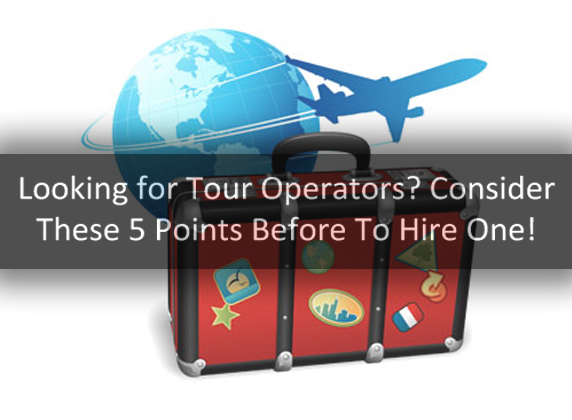 Looking for Tour Operators? Consider These 5 Points Before You Hire One!